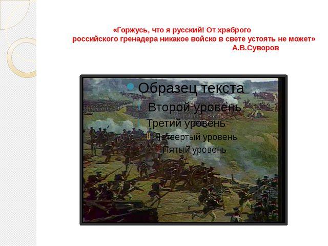 «Горжусь, что я русский! От храброго российского гренадера никакое войско в...