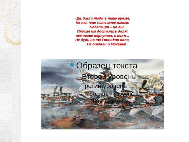 -Да, были люди в наше время, Не то, что нынешнее племя: Богатыри – не вы! Пло...