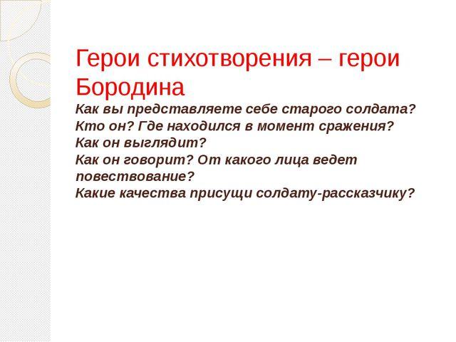 Герои стихотворения – герои Бородина Как вы представляете себе старого солдат...