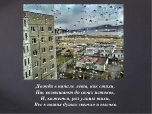 Дожди в начале лета, как стихи, Нас возвышают до своих истоков, И, кажется,