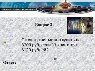 Вопрос 2 Ответ: Сколько книг можно купить на 3700 руб, если 17 книг стоят 612