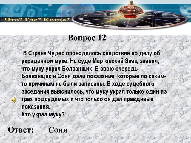 Вопрос 12 Ответ: В Стране Чудес проводилось следствие по делу об украденной м...