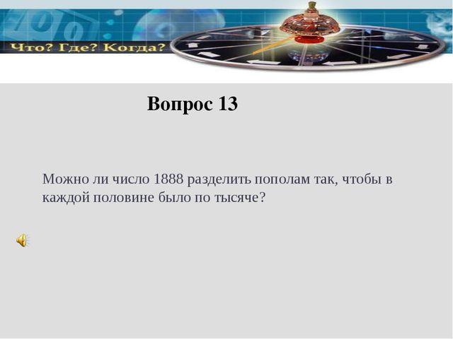 Вопрос 13 Можно ли число 1888 разделить пополам так, чтобы в каждой половине...