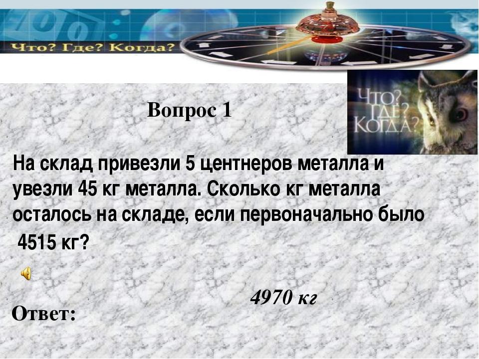 Вопрос 1 Ответ: 4970 кг На склад привезли 5 центнеров металла и увезли 45 кг...