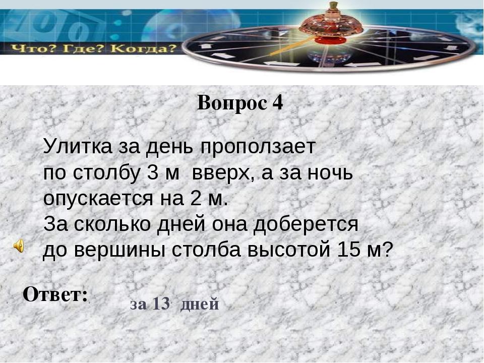 Вопрос 4 Ответ: за 13 дней Улитка за день проползает по столбу 3 м вверх, а з...