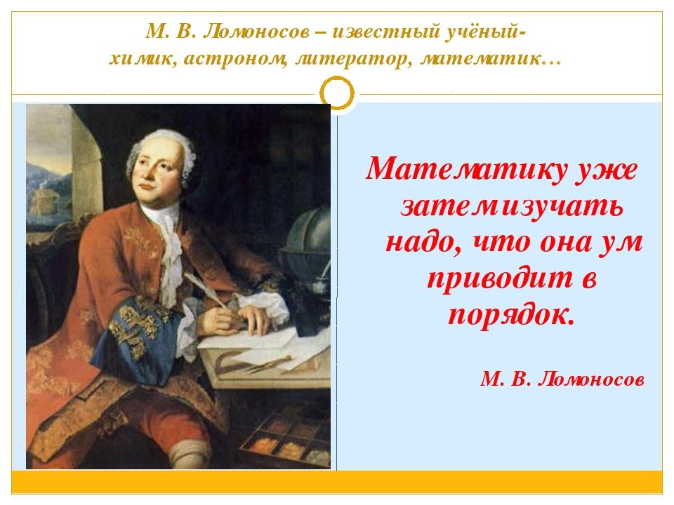 М. В. Ломоносов – известный учёный- химик, астроном, литератор, математик… М...