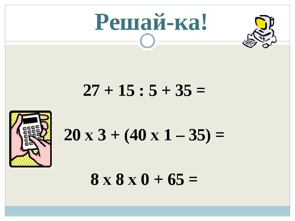 Решай-ка! 27 + 15 : 5 + 35 = 20 х 3 + (40 х 1 – 35) = 8 х 8 х 0 + 65 =
