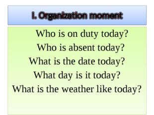 Who is on duty today? Who is absent today? What is the date today? What day