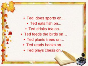 Ted does sports on... Ted eats fish on... Ted drinks tea on… Ted feeds the bi