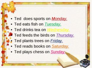 Ted does sports on Monday. Ted eats fish on Tuesday. Ted drinks tea on Wednes