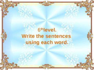 6thlevel. Write the sentences using each word.