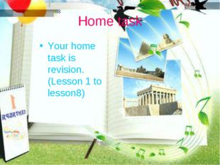Home task Your home task is revision. (Lesson 1 to lesson8)
