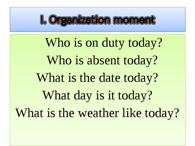 Who is on duty today? Who is absent today? What is the date today? What day...