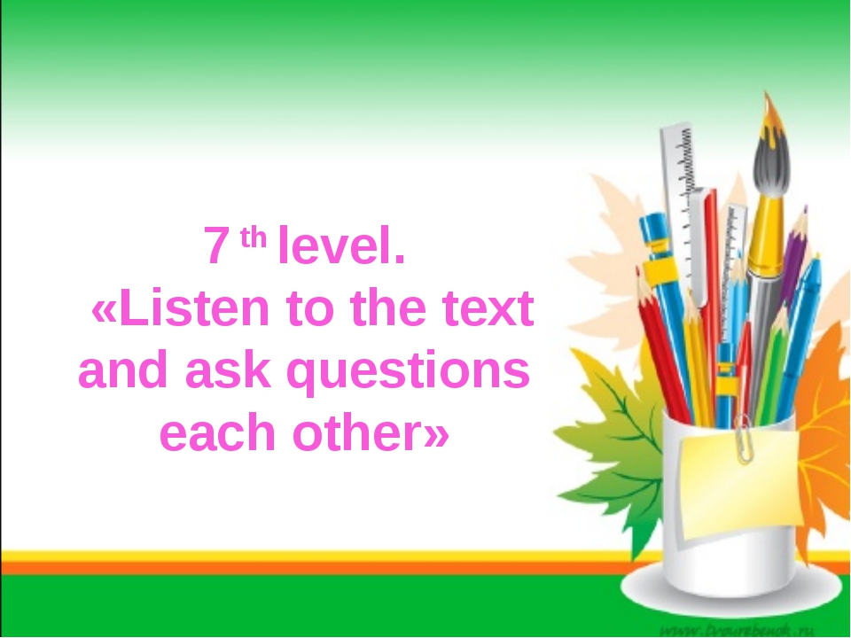 7 th level. «Listen to the text and ask questions each other»