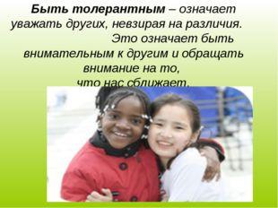 Быть толерантным – означает уважать других, невзирая на различия. Это означае