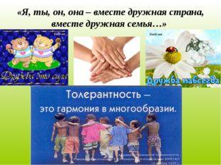 «Я, ты, он, она – вместе дружная страна, вместе дружная семья…»