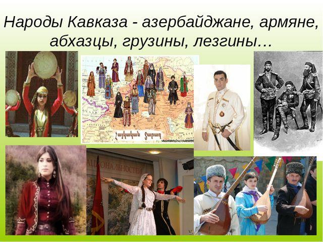 Народы Кавказа - азербайджане, армяне, абхазцы, грузины, лезгины…