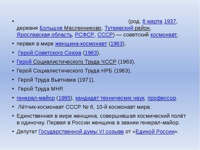 Валенти́на Влади́мировна Терешко́ва(род.6 марта1937, деревняБольшое Масле...