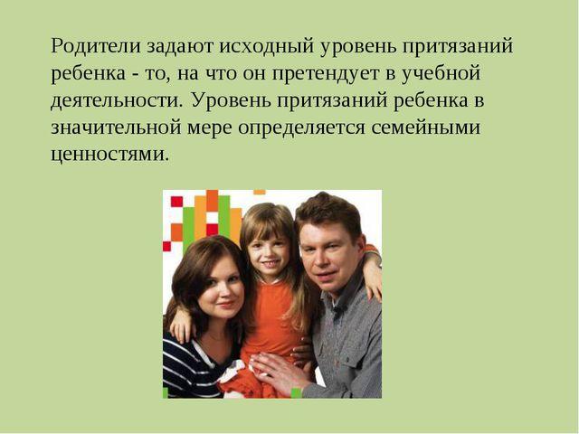 Родители задают исходный уровень притязаний ребенка - то, на что он претендуе...