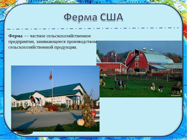 Ферма— частное сельскохозяйственное предприятие, занимающееся производством...