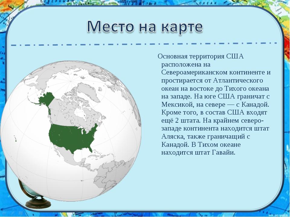 Основная территория США расположена на Североамериканском континенте и прост...