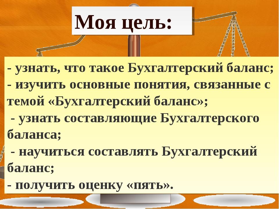 Моя цель: - узнать, что такое Бухгалтерский баланс; - изучить основные поняти...