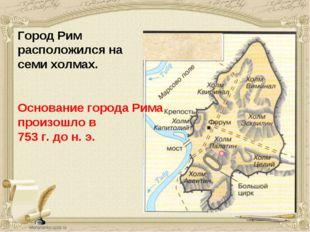 Город Рим расположился на семи холмах. Основание города Рима произошло в 753