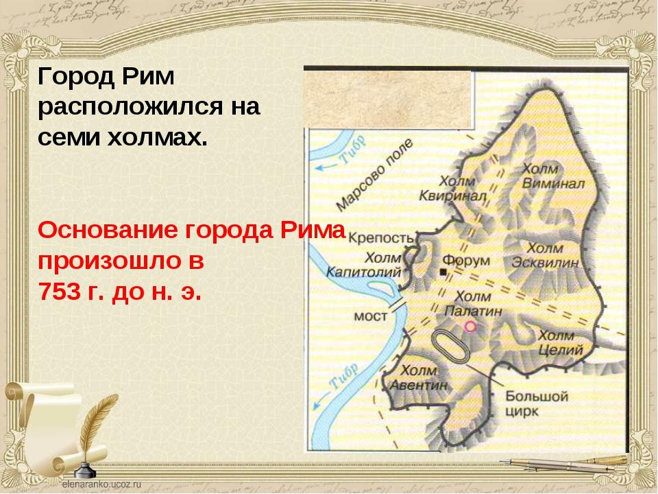Город Рим расположился на семи холмах. Основание города Рима произошло в 753...