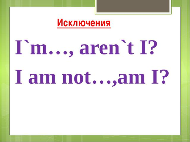 Исключения I`m…, aren`t I? I am not…,am I?