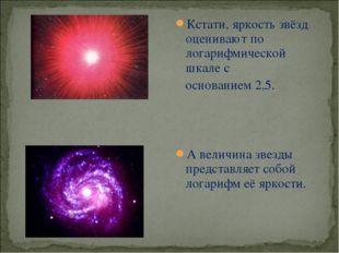 Кстати, яркость звёзд оценивают по логарифмической шкале с основанием 2,5. А