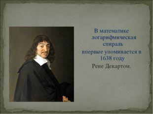В математике логарифмическая спираль впервые упоминается в 1638 году Рене Дек