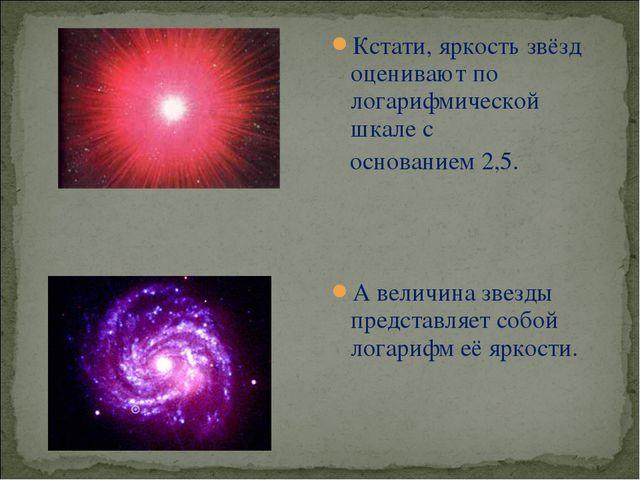 Кстати, яркость звёзд оценивают по логарифмической шкале с основанием 2,5. А...