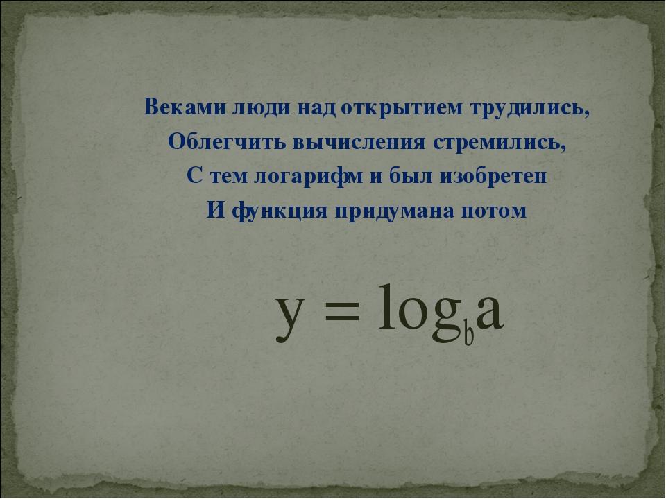 Веками люди над открытием трудились, Облегчить вычисления стремились, С тем л...