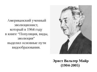 Эрнст Вальтер Майр (1904-2005) Американский ученный эволюционист, который в 1