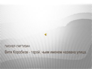 Витя Коробков - герой, чьим именем названа улица. ПИОНЕР-ПАРТИЗАН