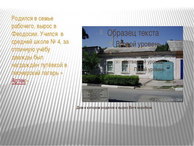 Дом в котором родился и вырос Витя коробков Родился в семье рабочего, вырос...