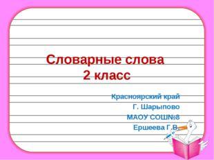 Словарные слова 2 класс Красноярский край Г. Шарыпово МАОУ СОШ№8 Ершеева Г.В.
