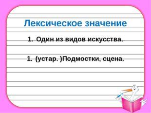 Лексическое значение Один извидов искусства. (устар.)Подмостки, сцена.