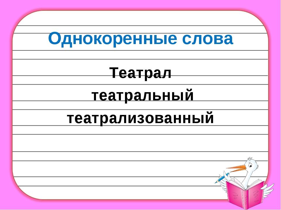 Однокоренные слова Театрал театральный театрализованный