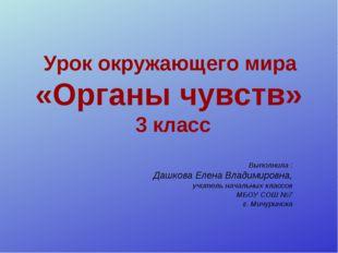 Урок окружающего мира «Органы чувств» 3 класс Выполнила : Дашкова Елена Влади
