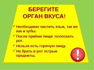 БЕРЕГИТЕ ОРГАН ВКУСА! Необходимо чистить язык, так же как и зубы. После приём