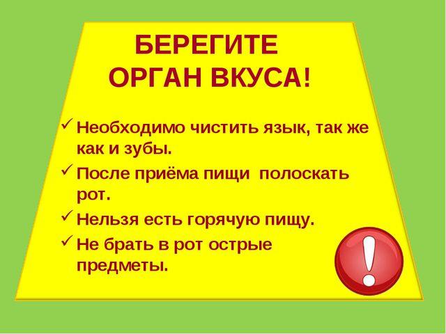 БЕРЕГИТЕ ОРГАН ВКУСА! Необходимо чистить язык, так же как и зубы. После приём...
