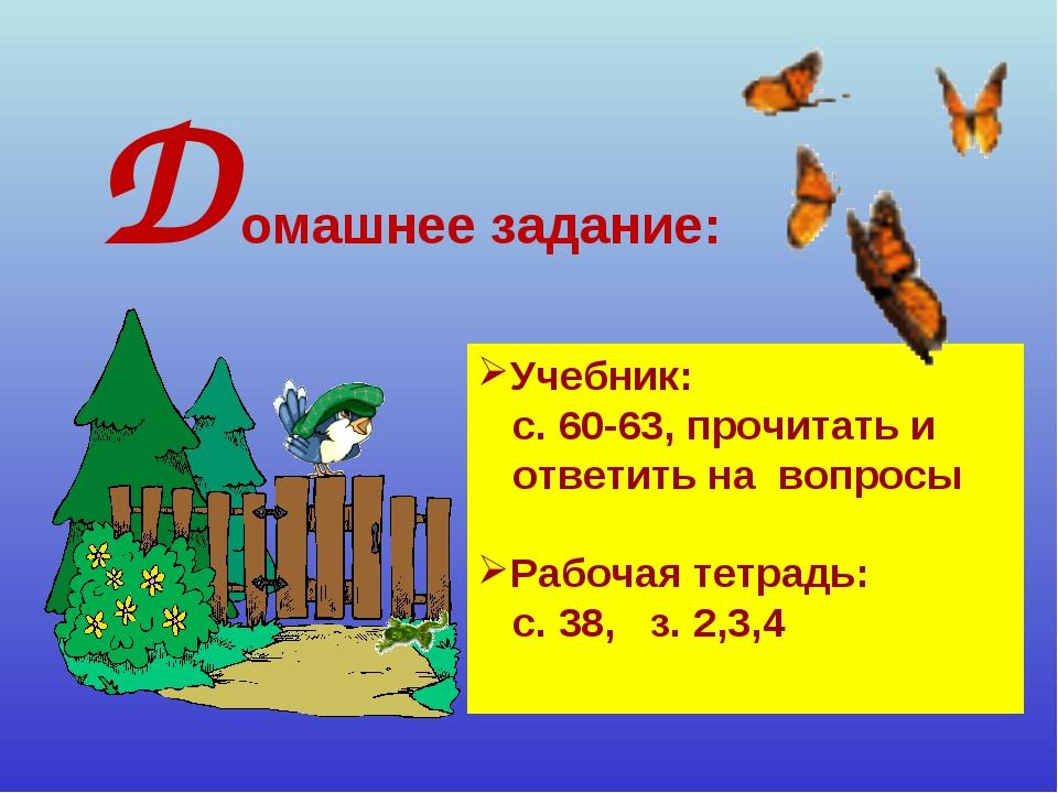 Учебник: с. 60-63, прочитать и ответить на вопросы Рабочая тетрадь: с. 38, з....