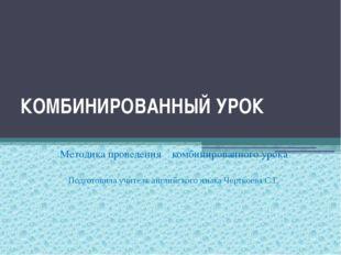 КОМБИНИРОВАННЫЙ УРОК Методика проведения комбинированного урока Подготовила у