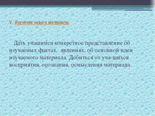 V.Изучение нового материала: Дать учащимся конкретное представление об изу