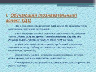 I. Обучающий (познавательный) аспект ТДЦ  Это основной и определяющий ТДЦ