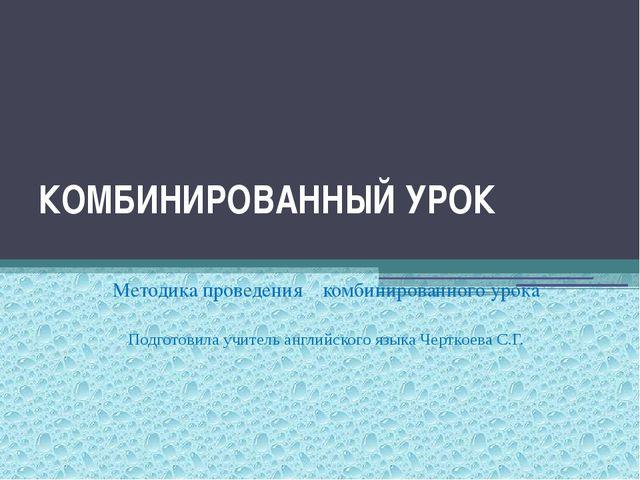 КОМБИНИРОВАННЫЙ УРОК Методика проведения комбинированного урока Подготовила у...