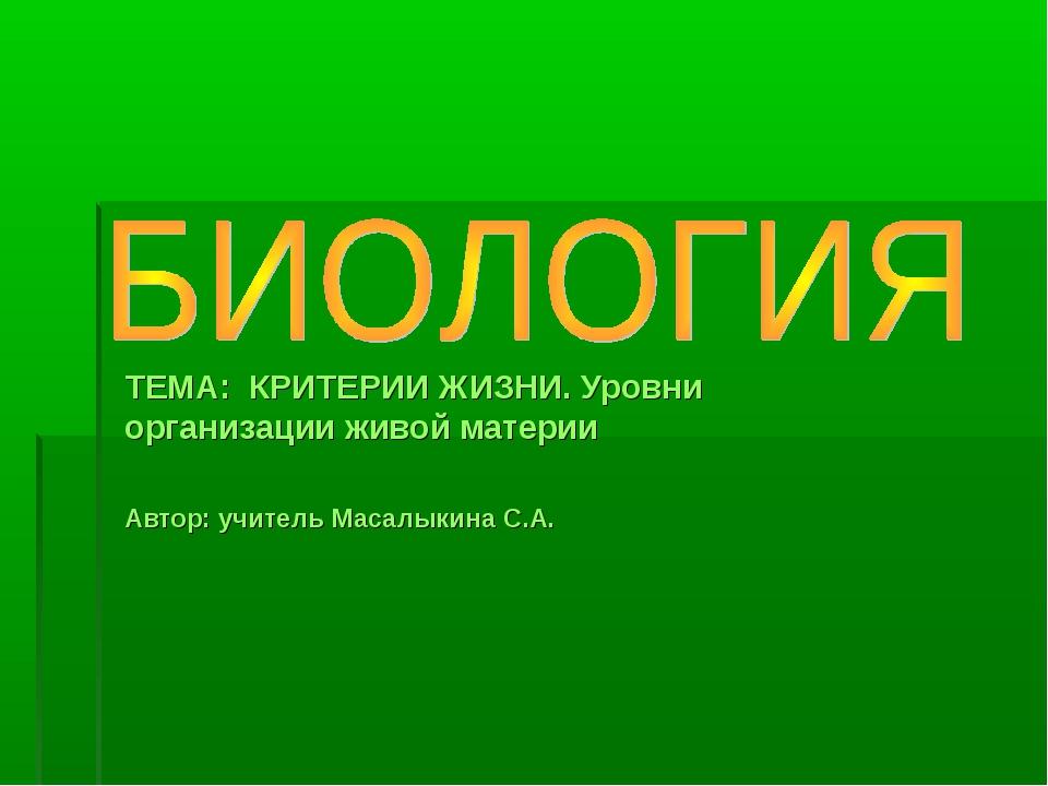 ТЕМА: КРИТЕРИИ ЖИЗНИ. Уровни организации живой материи Автор: учитель Масалык...