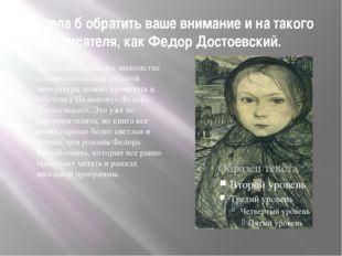 Хотела б обратить ваше внимание и на такого писателя, как Федор Достоевский.