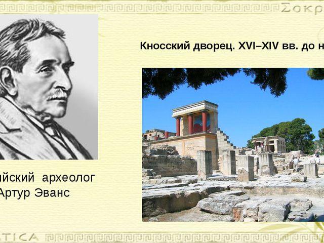Кносский дворец. XVI–XIV вв. до н. э. Английский археолог Артур Эванс